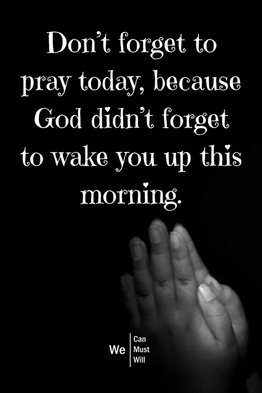 Don`t forget to pray today,because God didn`t forget to wake you up this morning. #wecanmustwill #pray #prayers
