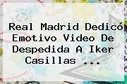 http://tecnoautos.com/wp-content/uploads/imagenes/tendencias/thumbs/real-madrid-dedico-emotivo-video-de-despedida-a-iker-casillas.jpg Iker Casillas. Real Madrid dedicó emotivo video de despedida a Iker Casillas ..., Enlaces, Imágenes, Videos y Tweets - http://tecnoautos.com/actualidad/iker-casillas-real-madrid-dedico-emotivo-video-de-despedida-a-iker-casillas/