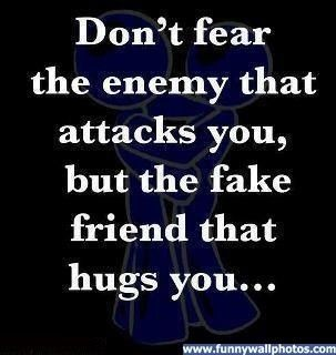 Be careful for the fake friends that hug you while they stab ya in the back!