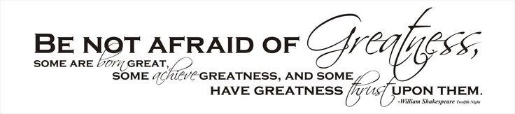 """I absolutely LOVE this quote! """"Be not afraid of GREATNESS"""""""