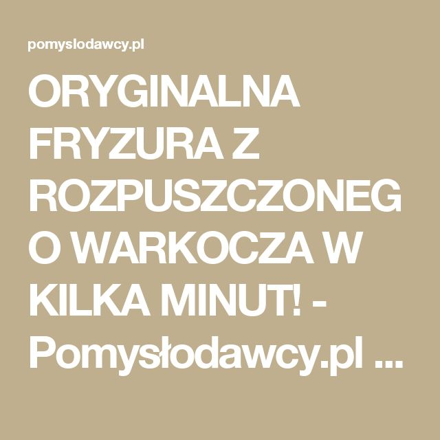 ORYGINALNA FRYZURA Z ROZPUSZCZONEGO WARKOCZA W KILKA MINUT! - Pomysłodawcy.pl - Serwis bardziej kreatywny