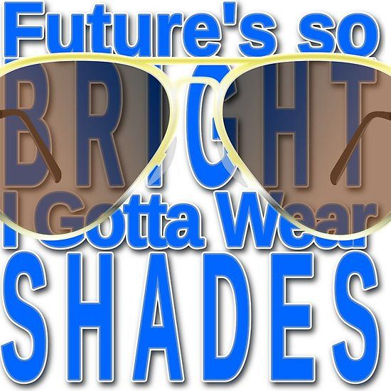 Future is so Bright; Wear Shades
