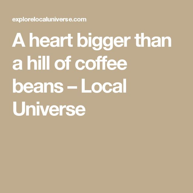 A heart bigger than a hill of coffee beans – Local Universe