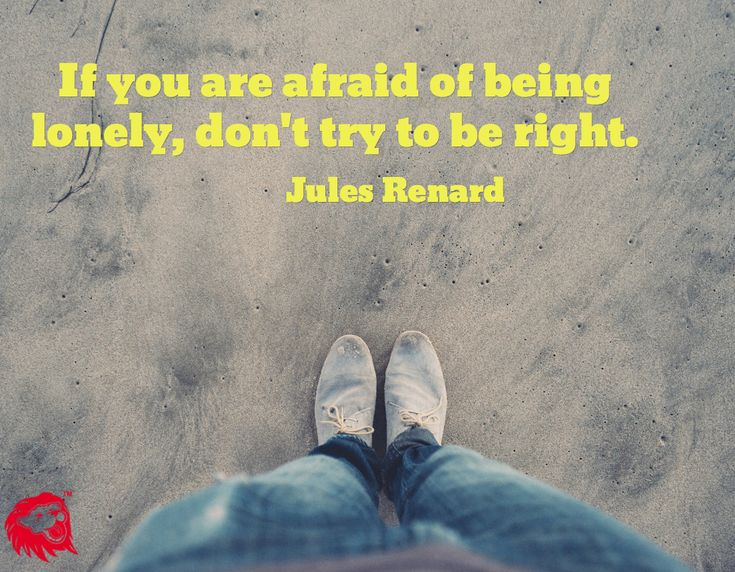 If you are afraid of being lonely, don't try to be right. / Jules Renard