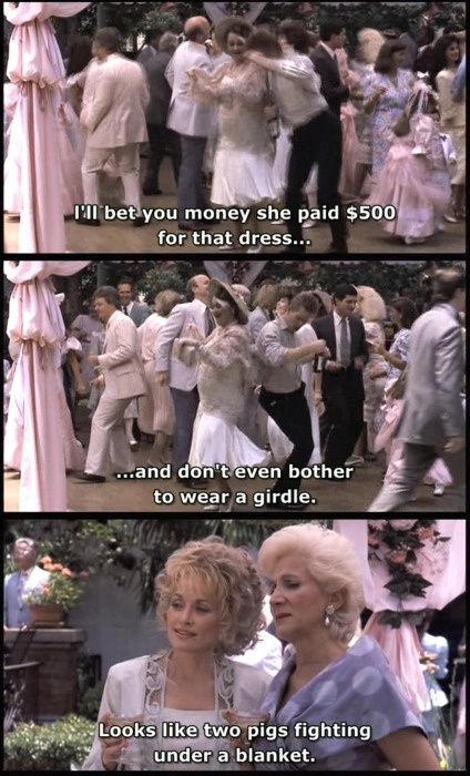 """You know I'd rather walk on my lips than to critisize anyone, but Janice Vanmeter.. I bet you Money she paid 500 dollars for that dress and don't even bother to wear a girdle."" ""Looks like two pigs fightin under a blanket."" -Steel Magnolias"