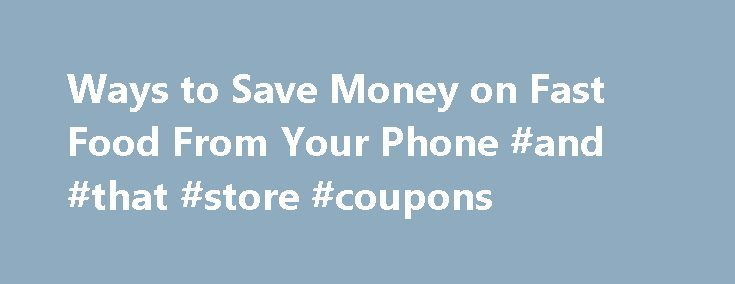 Ways to Save Money on Fast Food From Your Phone #and #that #store #coupons http://coupons.remmont.com/ways-to-save-money-on-fast-food-from-your-phone-and-that-store-coupons/  #fast food coupons # Ways to Find Mobile Deals and Apps for Fast Food Updated August 04, 2016 You may not consider yourself a part of the Fast Food Nation, but chances are that you are occasionally short on time (or cash) and need to grab a quick bite at your local drive-through. Fast food is definitely convenient and…