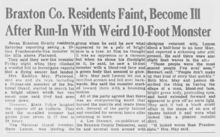 Flatwoods monster - Wikipedia In West Virginia folklore, the Flatwoods Monster, also known as the Braxton County Monster or the Phantom of Flatwoods, is an entity reported to have been sighted in the town of Flatwoods in Braxton County, West Virginia, United States, on September 12, 1952. Stories of the creature are an example of a purported close encounter of the third kind.