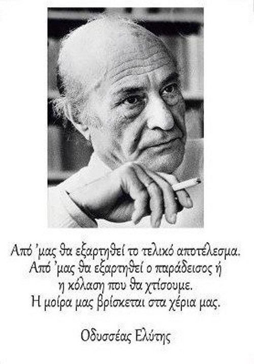 From us will depend   the final result, from us will depend   the hell and paradise will build ...  Our destiny is in our hands...  Odysseas Elytis