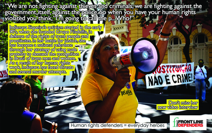 Indianara Siqueira is president of the group Transrevolução, representative of the South-East region at RedTrans Brasil, which is part of RedLac Trans for the whole South America. She is a prostitute and parlamentary consultant of MP Jean Wyllys.  Indianara has become a national reference in her 20 year long fight for the recognition of the rights of trans men and women in Brazil.