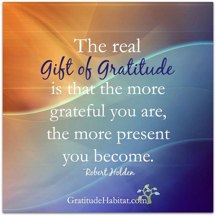 The more grateful you are, the more present you become
