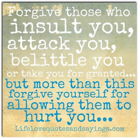 Forgive those who insult you, attack you, belittle you or take you for granted... But more than this forgive yourself for allowing them to hurt you... Unknown