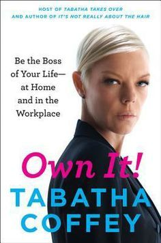 Own It!: Be the Boss of Your Life--at Home and in the Workplace by Tabatha Coffey. (Tabatha's Salon Takeover; Shear Genius)