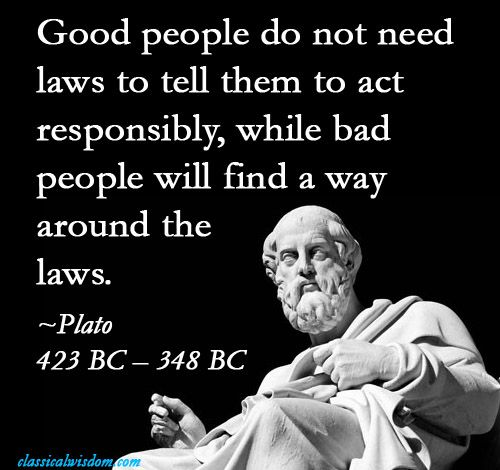 Image result for good people don't need laws to tell them to act responsibly... and bad people will find a way around the laws. Plato