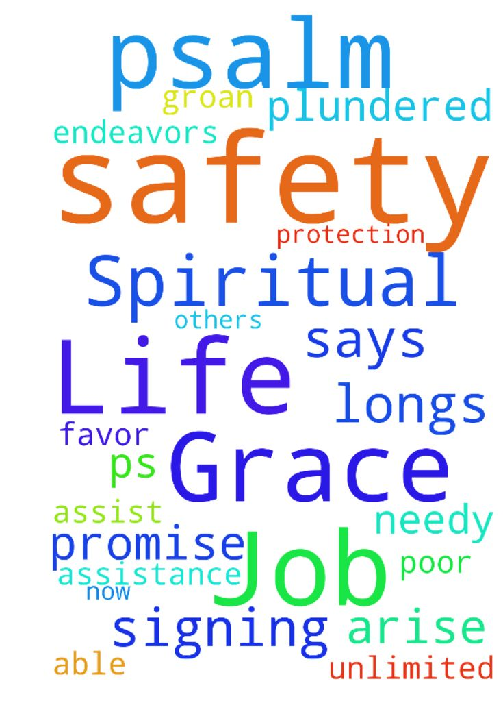 Grace on My Job, Safety & Spiritual Life (Psalm 12:5) - Because the poor are plundered, because the needy groan, I will now arise, says the LORD; I will place him in the safety for which he longs Ps 125. I ask for unlimited grace and favor for my job, life and spiritual endeavors. I ask Billy would have assistance in signing and that I would be able to assist others who are in need of savings. Safety and protection according to Gods promise in Psalm 125, in Jesus Name. Posted at…