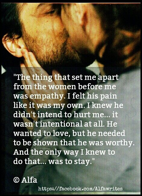 The thing that set me apart from the women before me was empathy. I felt his pain like it was my own. I knew he didn't intend to hurt me... it  wasn't intentional at all. He wanted to love, but he needed to be shown that he was worthy. And the only way I knew to  do that... was to stay. ©Alfa  #alfa #quote #poem