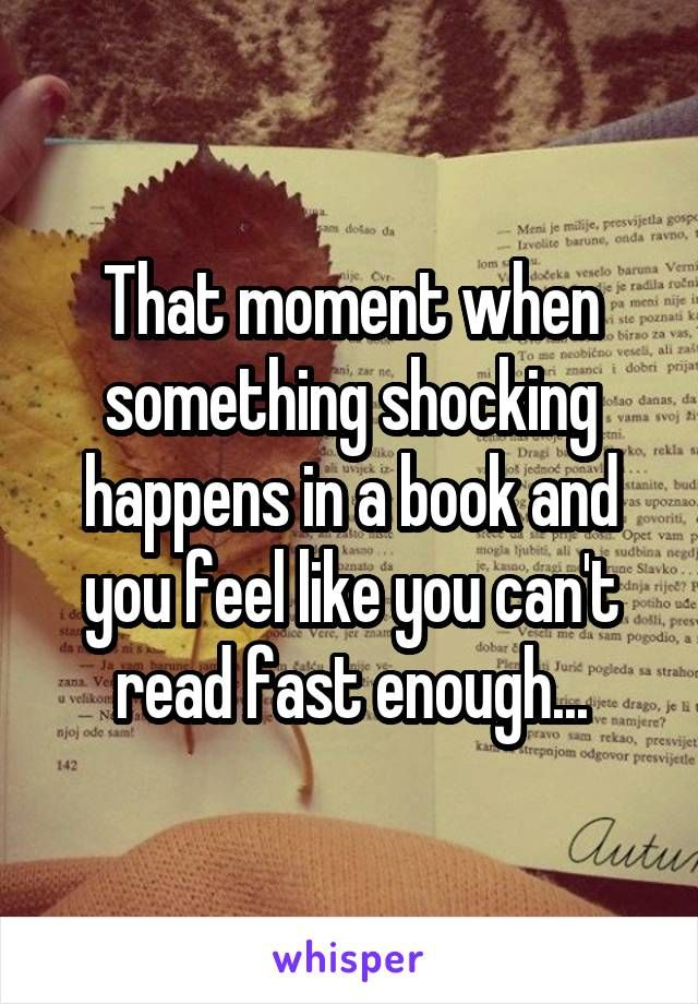 That moment when something shocking happens in a book and you feel like you…