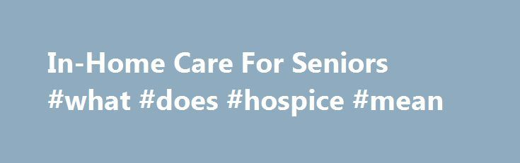 In-Home Care For Seniors #what #does #hospice #mean http://hotel.remmont.com/in-home-care-for-seniors-what-does-hospice-mean/  #home care # In-Home Senior Care Services Seniors Helping Seniors in-home care services brighten the lives of seniors all across the nation. We make seniors lives easier for by providing care and assistance in the comfort of their own homes as well as around town. But what makes our in-home care special is the companionship […]