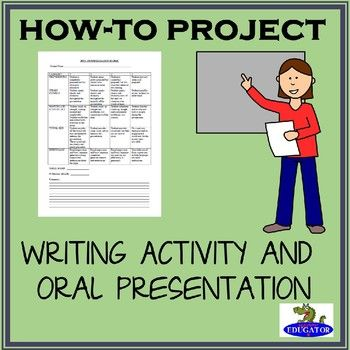How-to Project Assignment. This expository writing activity has everything you need to assign a successful how-to project and oral presentation. Includes: Parent informed consent letter with three possible topics requiring parental approval, Student Handout with list of topics they may choose, Rubric for teacher evaluation of project, Oral presentation rubric, writing rubric, and peer evaluation rubric.