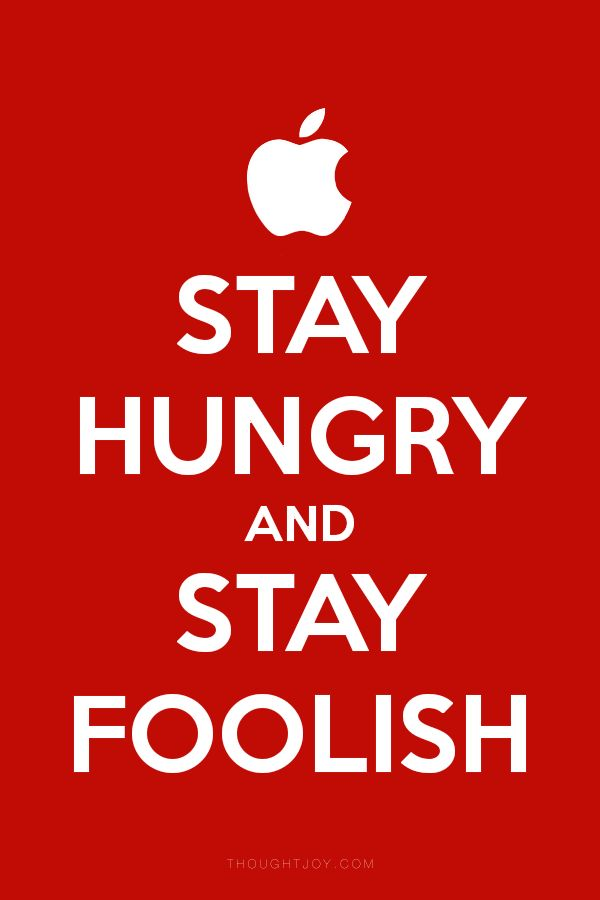 """Stay hungry, stay foolish.""  ― Steve Jobs"