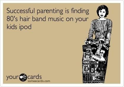 Successful parenting is finding 80's hair band music on your kid's ipod. :)