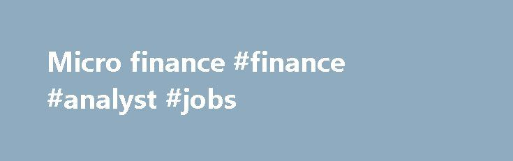 Micro finance #finance #analyst #jobs http://finance.nef2.com/micro-finance-finance-analyst-jobs/  #micro finance # Microfinance The EIB Group has a longstanding record in microfinance through the activities of the EIB, the EIF and the EIB institute. We have supported microfinance institutions (MFIs), fund managers and other industry stakeholders in addressing specific market failures and promoting sustainable and responsible financial services for Micro, Small and Medium Enterprises (MSME)…