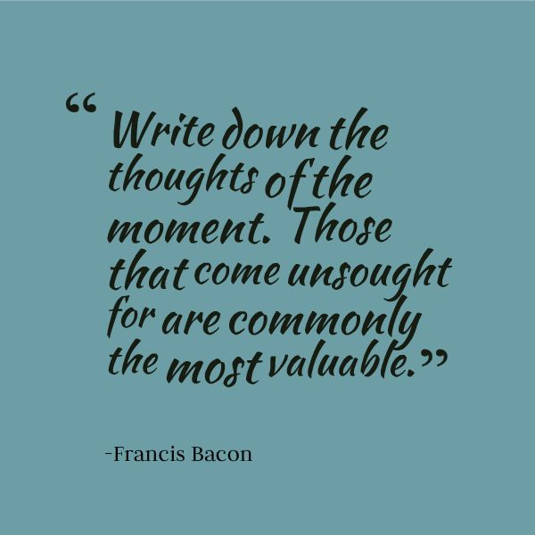"For your next article idea: ""Write down the thoughts of the moment. Those that come unsought for are commonly the most valuable."" - Francis Bacon"