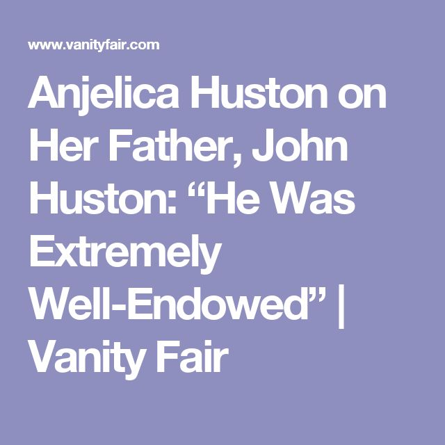 "Anjelica Huston on Her Father, John Huston: ""He Was Extremely Well-Endowed"" 