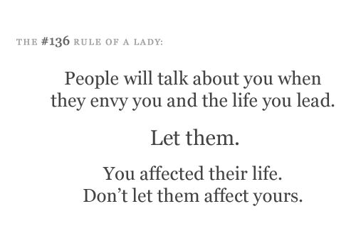 people will talk about you when they envy you & the life you live.  let them.  you affected their life.  don't let them affect yours.