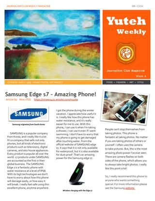 Week 6 Yuteh Weekly Blogging Club Magazine  This week in the Yuteh Weekly, we see an exceptional article written by grade 702 Nina. Her article is a product review, which goes into detail about the reason Samsung Edge s7 is such a good smartphone, especially for its durability.  The second article this week comes from Wendy from 703. Her article explains why Ann's shoes are so popular and also how they can increase your height. This week we also had some universities visit us from America…