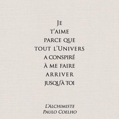 Je t'aime parce que tout l'Univers a conspiré à me faire arriver jusqu'à toi. - Paulo Coelho - I love you because the entire universe conspired to help me find you.
