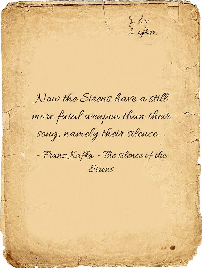 Maintenant les sirènes possèdent une arme plus mortelle encore que leur chant, et c'est leur silence... -Kafka