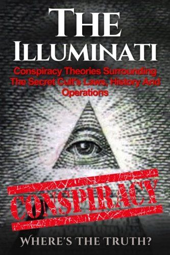 The Illuminati: Conspiracy Theories Surrounding The Secret Cult's Laws, History And Operations - Where's The Truth? (The Illuminati, Conspiracy Theories, Conspiracies, Secret Organizations) (Volume 1)