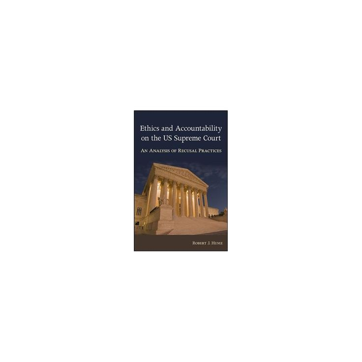 Ethics and Accountability on the Us Supreme Court : An Analysis of Recusal Practices (Hardcover) (Robert