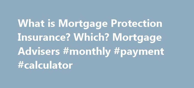 What is Mortgage Protection Insurance? Which? Mortgage Advisers #monthly #payment #calculator http://mortgages.remmont.com/what-is-mortgage-protection-insurance-which-mortgage-advisers-monthly-payment-calculator/  #mortgage protection # What is mortgage protection insurance? Mortgage Protection Insurance A mortgage is the biggest financial commitment most of us will ever take on and if for whatever reason you're unable to work you will still be expected to … Continue reading →
