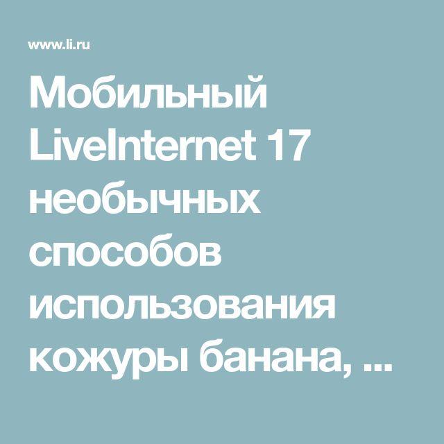 Мобильный LiveInternet 17 необычных способов использования кожуры банана, которые вас удивят | -MALEFISENTA- - MALEFISENTA |