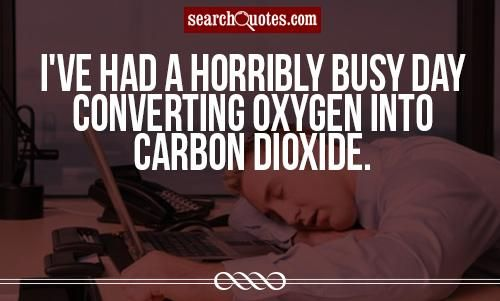 Busy Friends Funny Quotes: I've Had A Horribly Busy Day Converting Oxygen Into Carbon