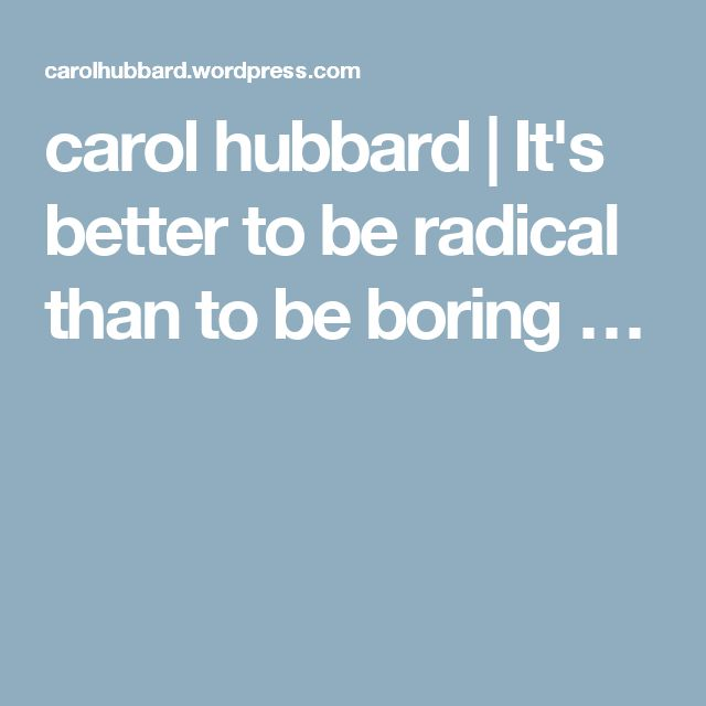 carol hubbard | It's better to be radical than to be boring …