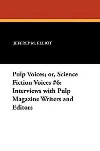 Pulp Voices; or, Science Fiction Voices #6: Interviews with Pulp Magazine Writers and Editors, by Jeffrey M. Elliot (Paperback) 893702579