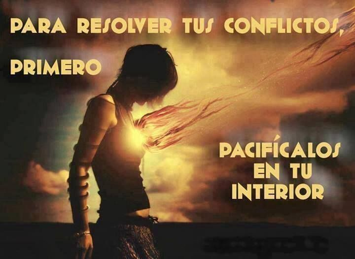 Para resolver tus conflictos, Primero pacifícalos en tu interior.