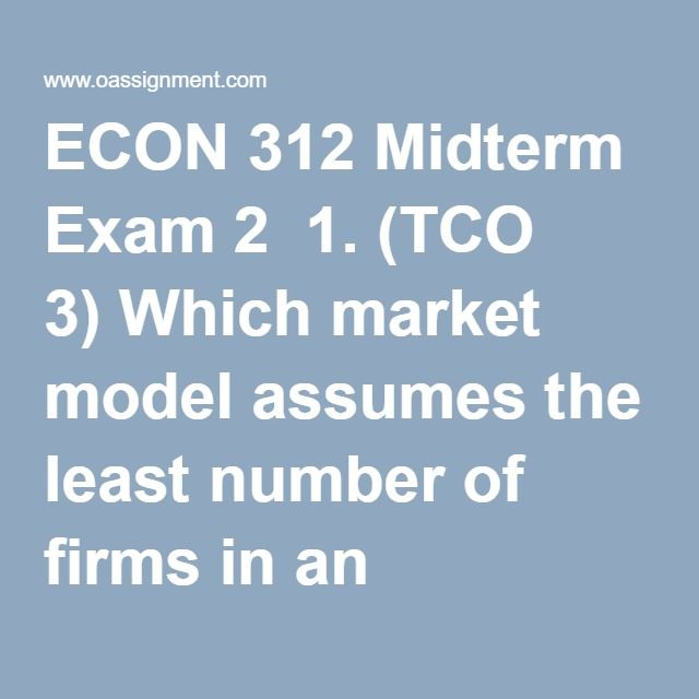 ECON 312 Midterm Exam 2  1. (TCO 3) Which market model assumes the least number of firms in an industry?  2. (TCO 3) Local electric or gas utility companies mostly operate in which market model?  3. (TCO 3) The fast-food restaurants would be an example of which market model?  4. (TCO 3) Sam owns a firm that produces tomatoes in a purely competitive market.  The firm's demand curve is  5. (TCO 3) T-Shirt Enterprises is selling in a purely competitive market.  It is producing 3,000 units…