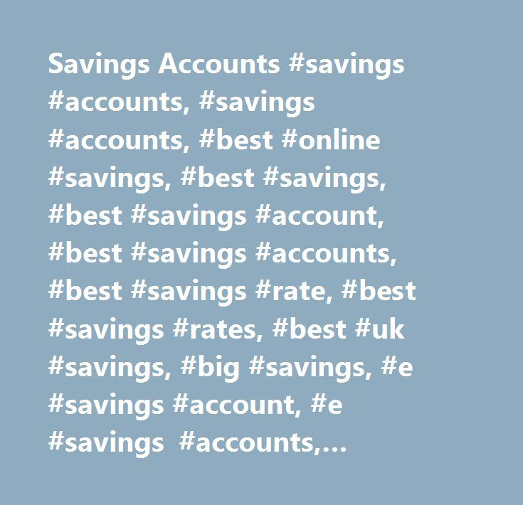 Savings Accounts #savings #accounts, #savings #accounts, #best #online #savings, #best #savings, #best #savings #account, #best #savings #accounts, #best #savings #rate, #best #savings #rates, #best #uk #savings, #big #savings, #e #savings #account, #e #savings #accounts, #internet #savings, #internet #savings #account, #internet #savings #accounts, #online #savings, #online #savings #accounts, #over #50 #savings, #savings #acc, #savings #account, #savings #account #interest, #savings…