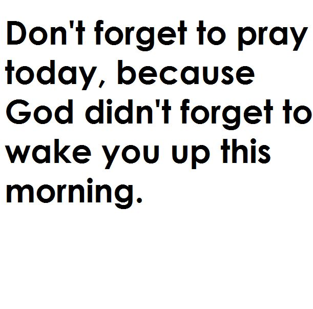 So if I forget to pray He's gonna forget to wake me up tomorrow?