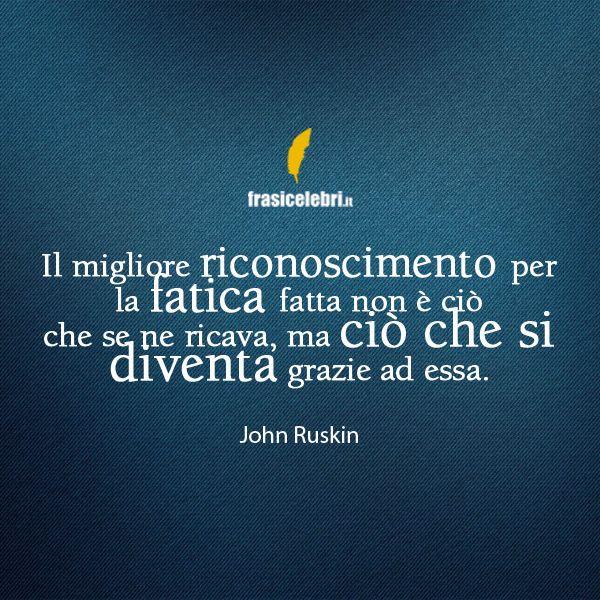 Le migliori frasi motivazionali di sempre le trovi… http://www.frasicelebri.it/frase/john-ruskin-il-migliore-riconoscimento-per-la-fati/