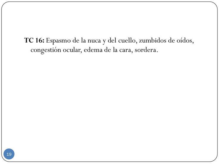 TC 16: Espasmo de la nuca y del cuello, zumbidos de oídos, congestión ocular, edema de la cara, sordera. 19