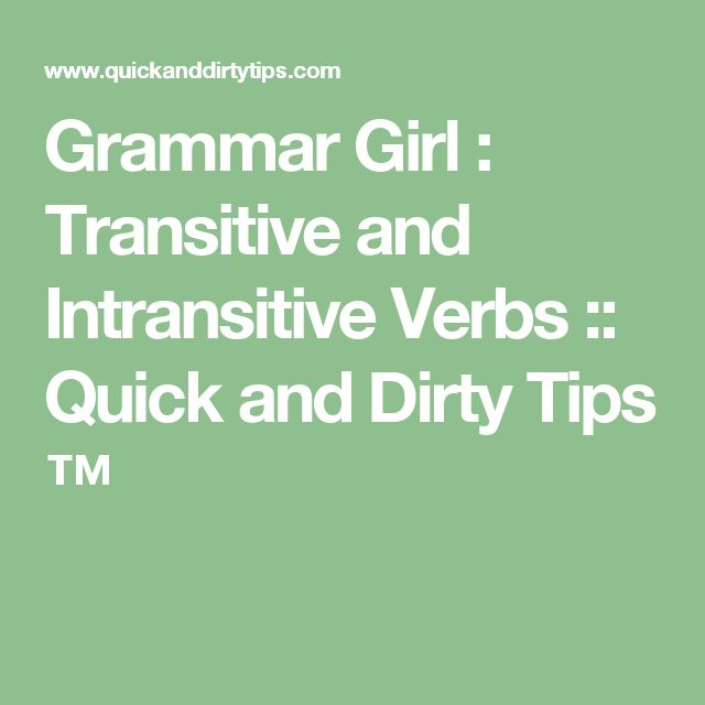 Grammar Girl : Transitive and Intransitive Verbs :: Quick and Dirty Tips ™