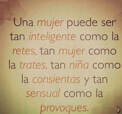 Una mujer, puede ser tan inteligente como la retes, tan mujer como la trates, tan niña como la consientas, y tan sensual como la provoques....