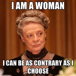 "Dowager Countess of Grantham - ""I am a woman. I can be as contrary as I choose."""