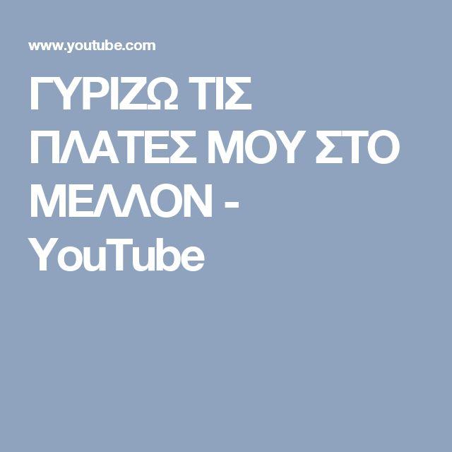 ΓΥΡΙΖΩ ΤΙΣ ΠΛΑΤΕΣ ΜΟΥ ΣΤΟ ΜΕΛΛΟΝ - YouTube