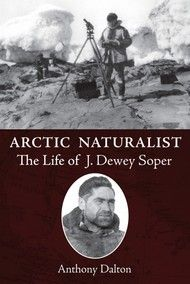 Arctic Naturalist by Anthony Dalton Dundurn --  J. Dewey Soper was the last of the great pioneer naturalists in Canada, spending many years in the Arctic where he discovered the breeding grounds of the blue goose and charted the final unknown region of Baffin Islands coastline. #NonFiction