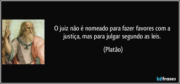 O juiz não é nomeado para fazer favores com a justiça, mas para julgar segundo as leis. (Platão)
